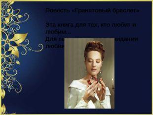 Повесть «Гранатовый браслет» Эта книга для тех, кто любит и любим… Для тех ,