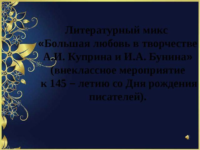 Литературный микс «Большая любовь в творчестве А.И. Куприна и И.А. Бунина» (...