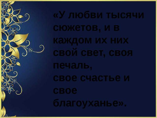 «У любви тысячи сюжетов, и в каждом их них свой свет, своя печаль, свое счас...