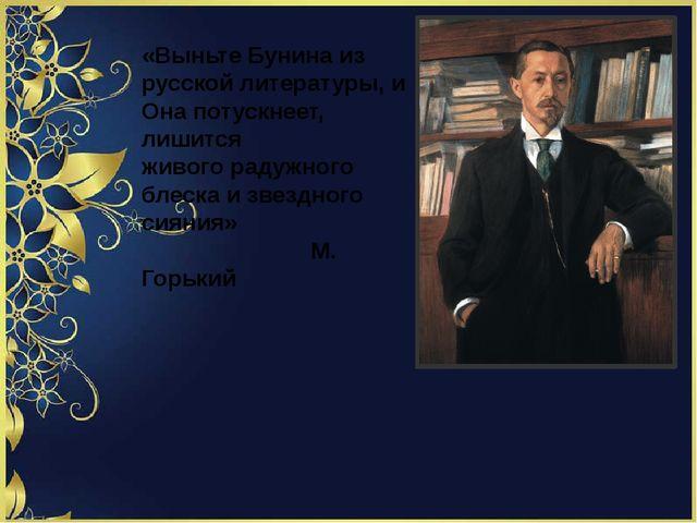 «Выньте Бунина из русской литературы, и Она потускнеет, лишится живого радуж...