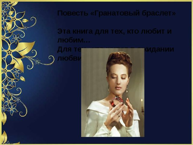 Повесть «Гранатовый браслет» Эта книга для тех, кто любит и любим… Для тех ,...