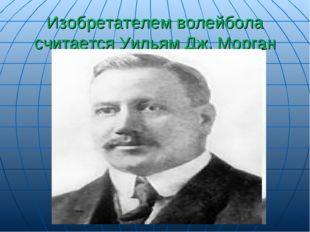 Изобретателем волейбола считается Уильям Дж. Морган