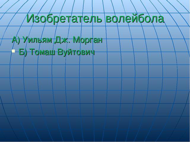 Изобретатель волейбола А) Уильям Дж. Морган Б) Томаш Вуйтович