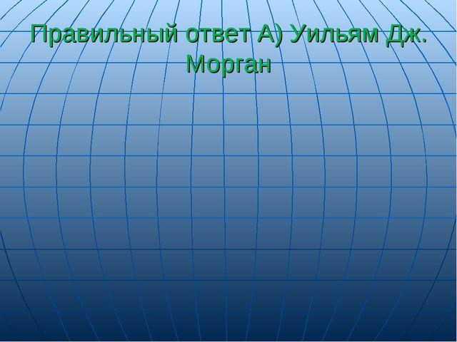Правильный ответ А) Уильям Дж. Морган