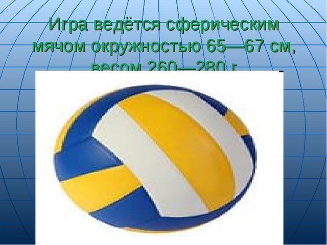 Игра ведётся сферическим мячом окружностью 65—67 см, весом 260—280 г