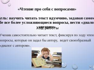 «Чтение про себя с вопросами» Цель: научить читать текст вдумчиво, задавая са
