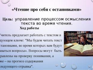 «Чтение про себя с остановками» Цель: управление процессом осмысления текста