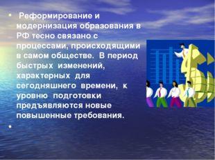 Реформирование и модернизация образования в РФ тесно связано с процессами, п