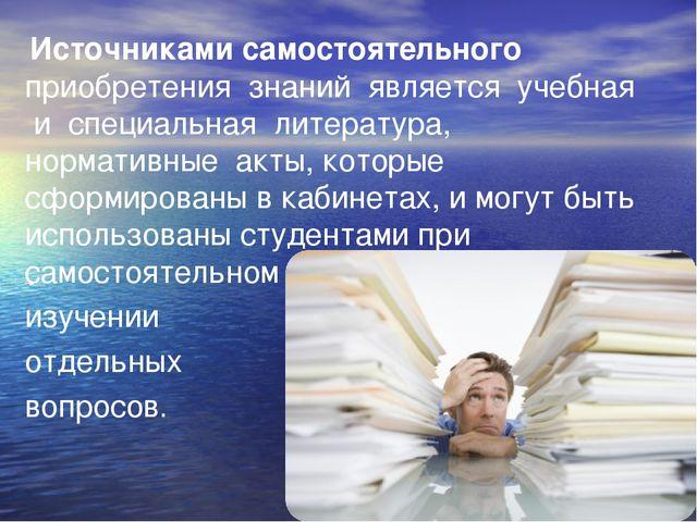 Источниками самостоятельного приобретения знаний является учебная и специаль...