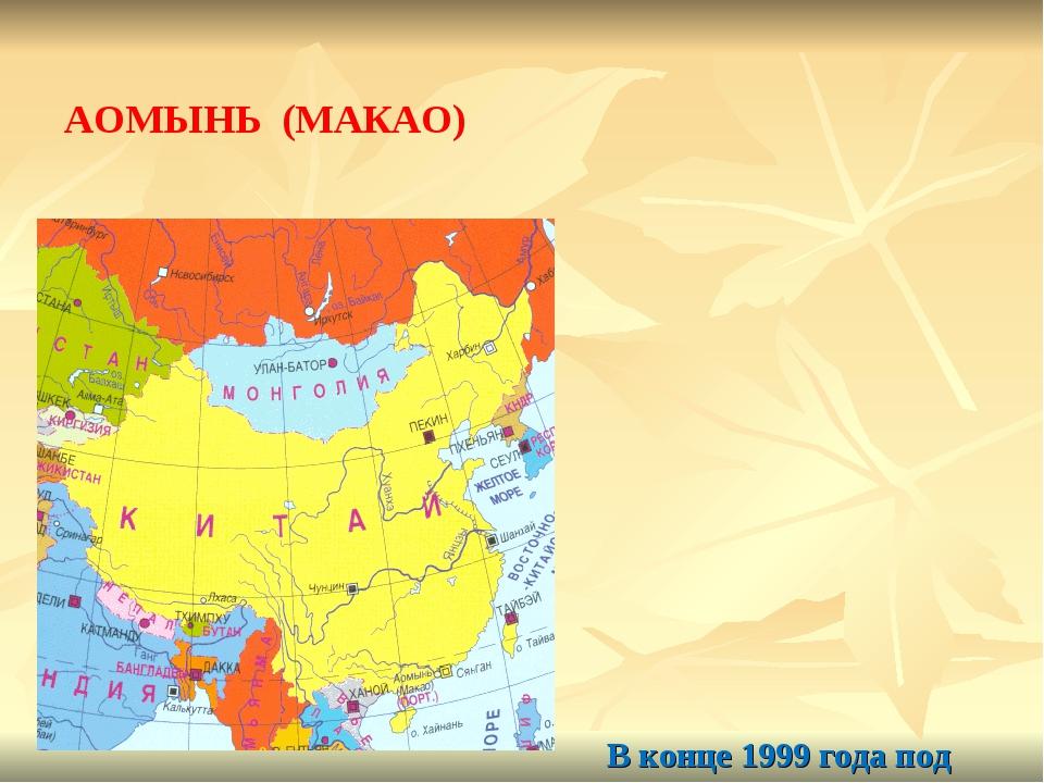 В конце 1999 года под суверенитет Китая перешел также АОМЫНЬ (МАКАО) – небол...