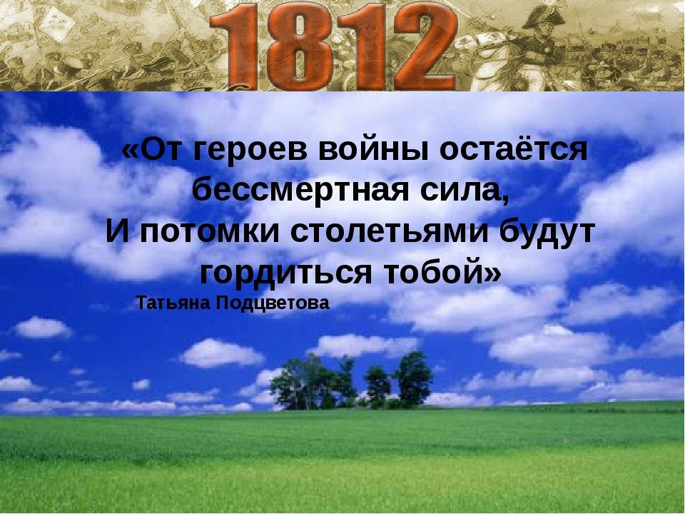 «От героев войны остаётся бессмертная сила, И потомки столетьями будут горди...