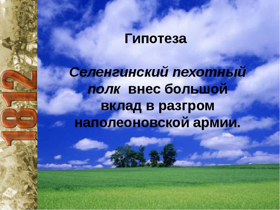 Гипотеза Селенгинский пехотный полк внес большой вклад в разгром наполеоновс...