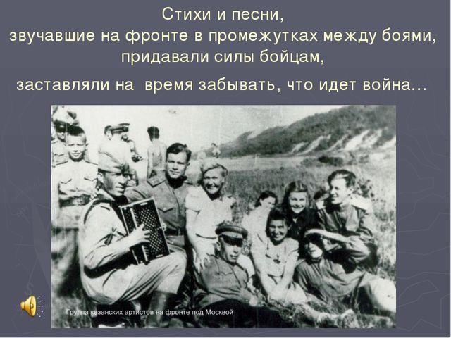 Стихи и песни, звучавшие на фронте в промежутках между боями, придавали силы...