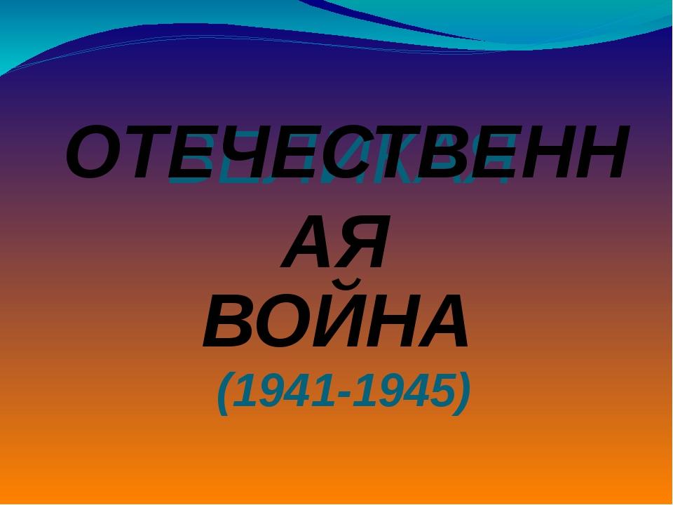 ВЕЛИКАЯ (1941-1945) ОТЕЧЕСТВЕННАЯ ВОЙНА