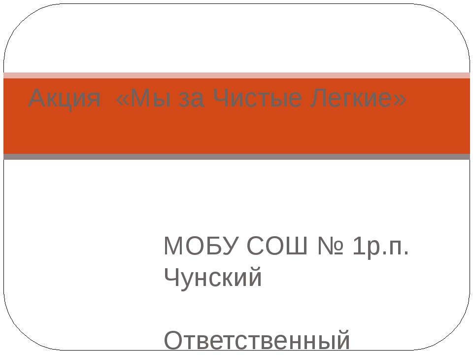 МОБУ СОШ № 1р.п. Чунский Ответственный организатор О.В. Мардамшина Акция «Мы...
