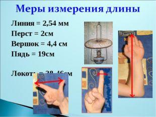 Линия = 2,54 мм Перст = 2см Вершок = 4,4 см Пядь = 19см Локоть = 38-46см