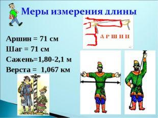 Аршин = 71 см Шаг = 71 см Сажень=1,80-2,1 м Верста = 1,067 км