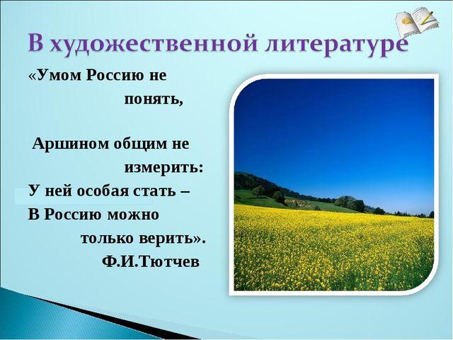 «Умом Россию не понять, Аршином общим не измерить: У ней особая стать – В Рос...