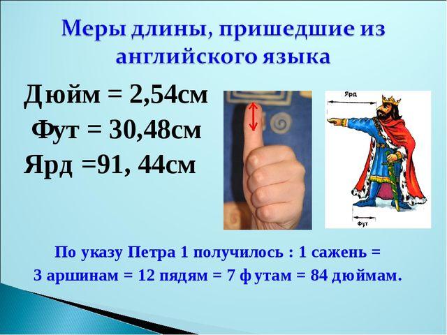 Дюйм = 2,54см Фут = 30,48см Ярд =91, 44см По указу Петра 1 получилось : 1 саж...