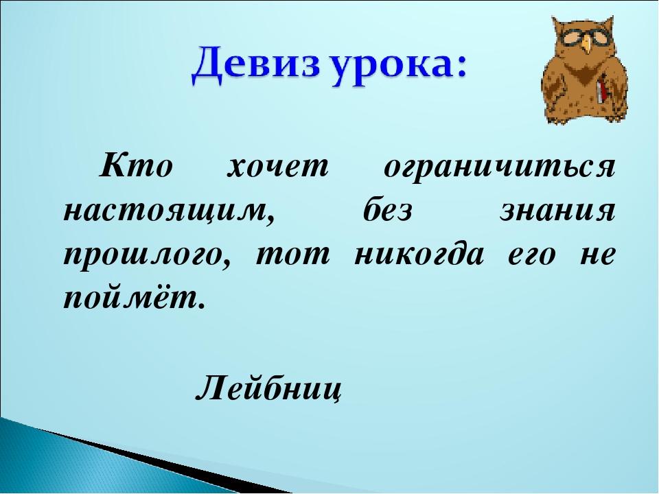 Кто хочет ограничиться настоящим, без знания прошлого, тот никогда его не по...