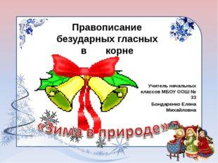 Учитель начальных классов МБОУ ООШ № 33 Бондаренко Елена Михайловна Правописа