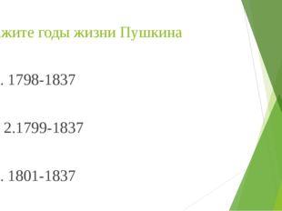 Укажите годы жизни Пушкина 1. 1798-1837             2.1799-1837