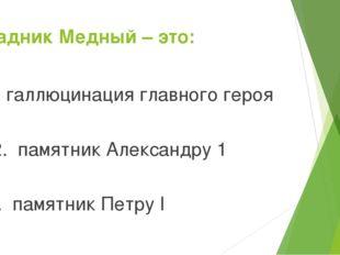 Всадник Медный – это: 1. галлюцинация главного героя 2. памятник Александру1