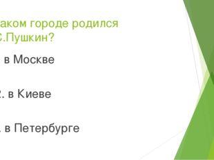 В каком городе родился А.С.Пушкин? 1. в Москве 2. в Киеве   3. в Петербург