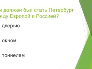 Чем должен был стать Петербург между Европой и Россией? 1. дверью 2. окном 3.