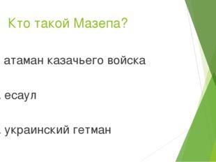 Кто такой Мазепа? 1. атаман казачьего войска 2. есаул 3. украинский гетман
