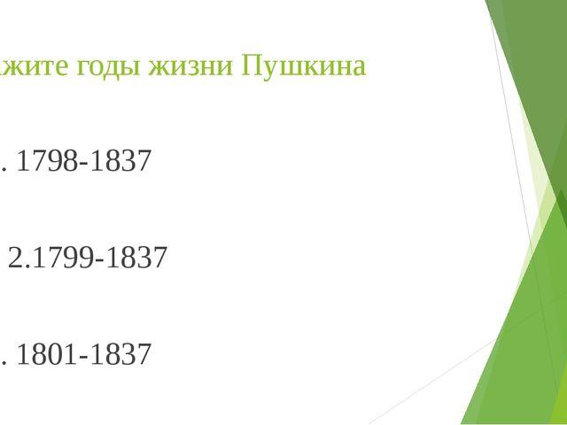 Укажите годы жизни Пушкина 1. 1798-1837             2.1799-1837...