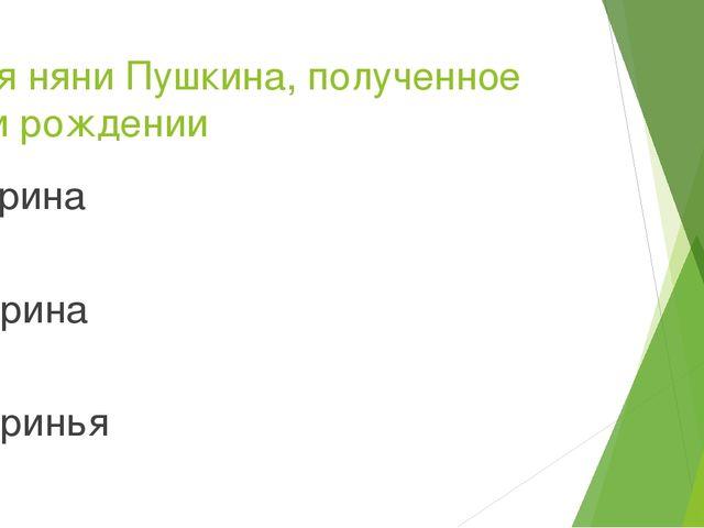 Имя няни Пушкина, полученное при рождении Арина Ирина Иринья