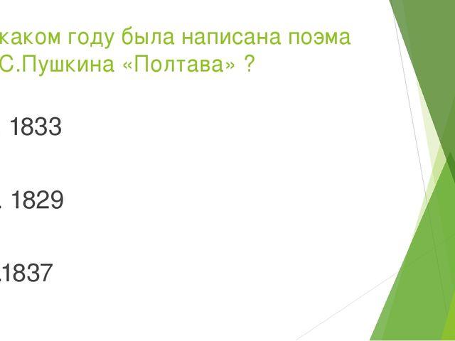В каком году была написана поэма А.С.Пушкина «Полтава» ? 1. 1833 2. 1829 3.1837