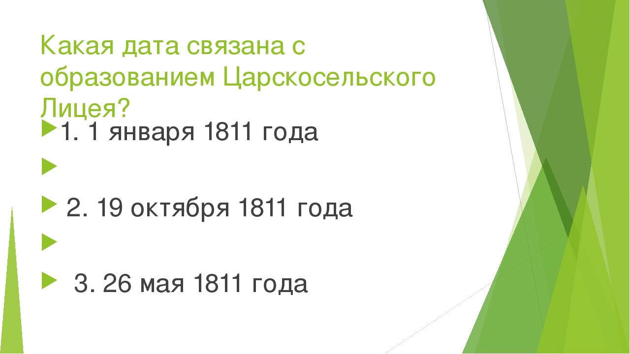 Какая дата связана с образованием Царскосельского Лицея? 1. 1 января 1811 год...