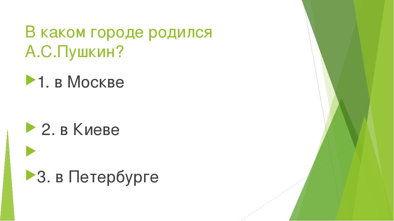 В каком городе родился А.С.Пушкин? 1. в Москве 2. в Киеве   3. в Петербург...