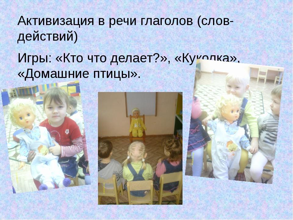Активизация в речи глаголов (слов-действий) Игры: «Кто что делает?», «Куколка...