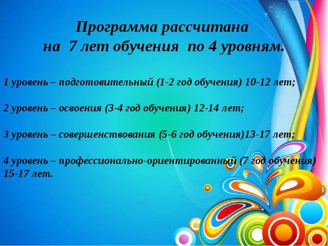 Программа рассчитана на 7 лет обучения по 4 уровням. 1 уровень – подготовите...