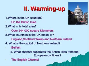 II. Warming-up 1.Where is the UK situated? On the British Isles 2.What is its