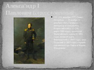 Алекса́ндр I ПавловичБлагословенный (12 (23) декабря1777,Санкт-Петербург