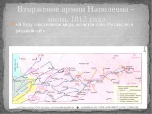 Вторжение армии Наполеона – июнь 1812 года «Я буду властелином мира, остаётся