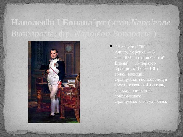 Наполео́н I Бонапа́рт(итал.Napoleone Buonaparte,фр.Napoléon Bonaparte) 1...