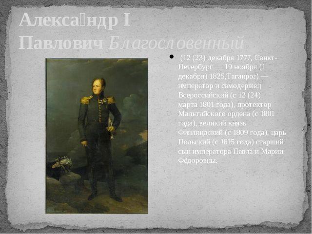 Алекса́ндр I ПавловичБлагословенный (12 (23) декабря1777,Санкт-Петербург...