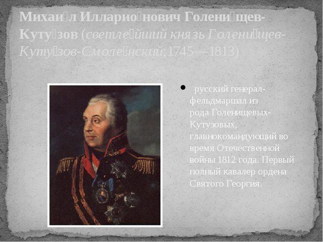 русскийгенерал-фельдмаршализ родаГоленищевых-Кутузовых, главнокомандующи...