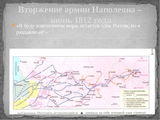 Вторжение армии Наполеона – июнь 1812 года «Я буду властелином мира, остаётся...