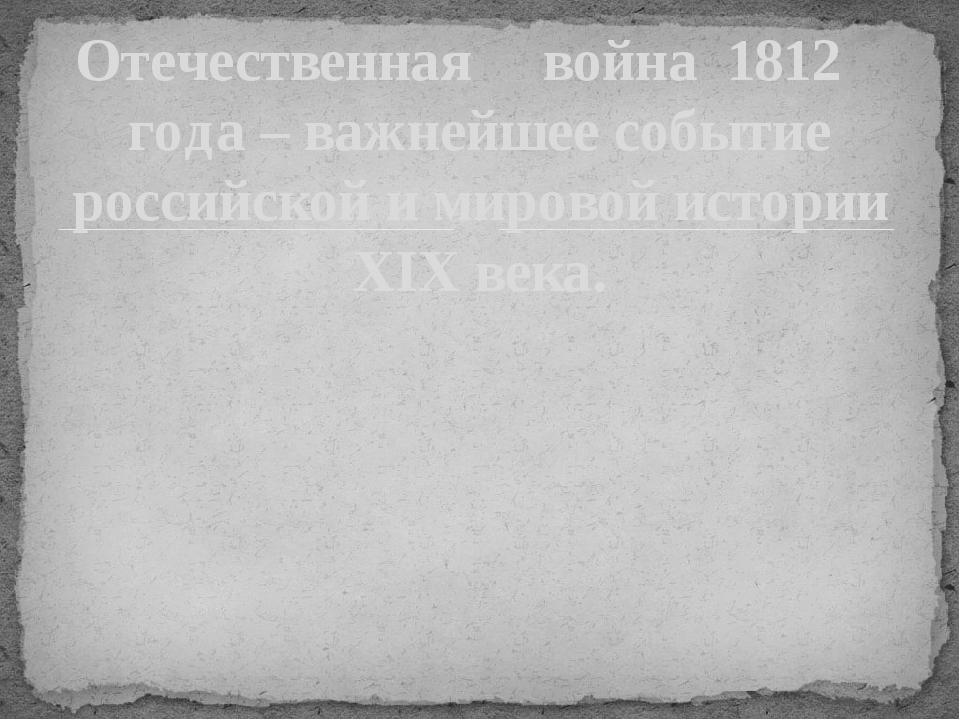 Отечественная война 1812 года – важнейшее событие российской и мировой истори...