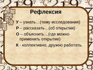 Рефлексия У– узнать…(тему исследования) Р– рассказать…(об открытии) О– объ
