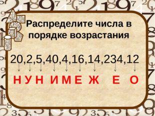 Распределите числа в порядке возрастания 20,2,5,40,4,16,14,234,12 Н У Н И М Е