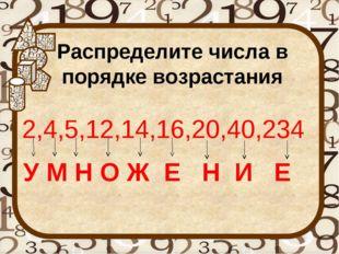 Распределите числа в порядке возрастания 2,4,5,12,14,16,20,40,234 У М Н О Ж Е