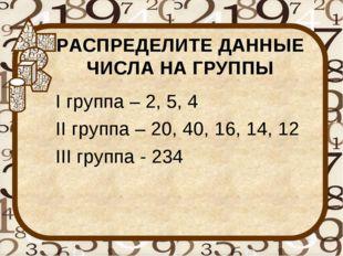 РАСПРЕДЕЛИТЕ ДАННЫЕ ЧИСЛА НА ГРУППЫ I группа – 2, 5, 4 II группа – 20, 40, 16