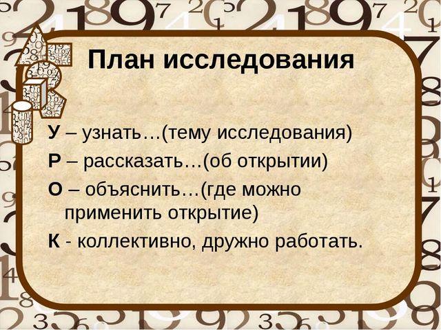 План исследования У– узнать…(тему исследования) Р– рассказать…(об открытии)...